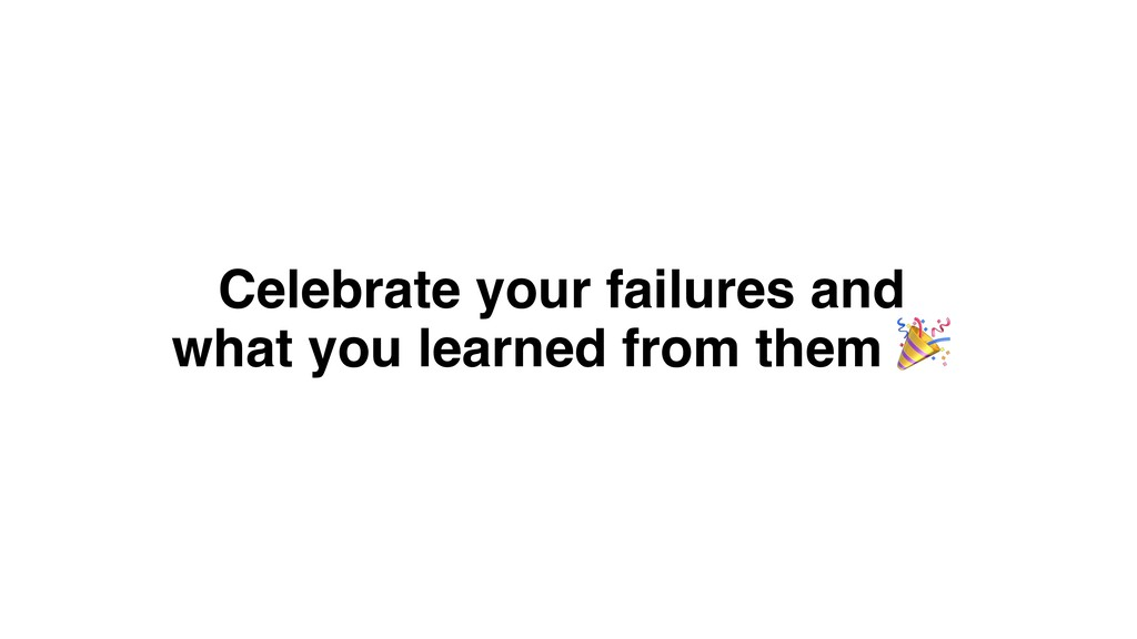 Celebrate your failures and what you learned fr...