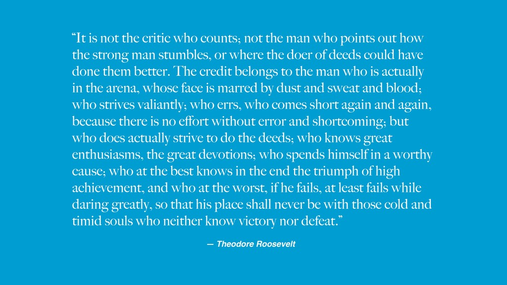 """""""It is not the critic who counts; not the man w..."""