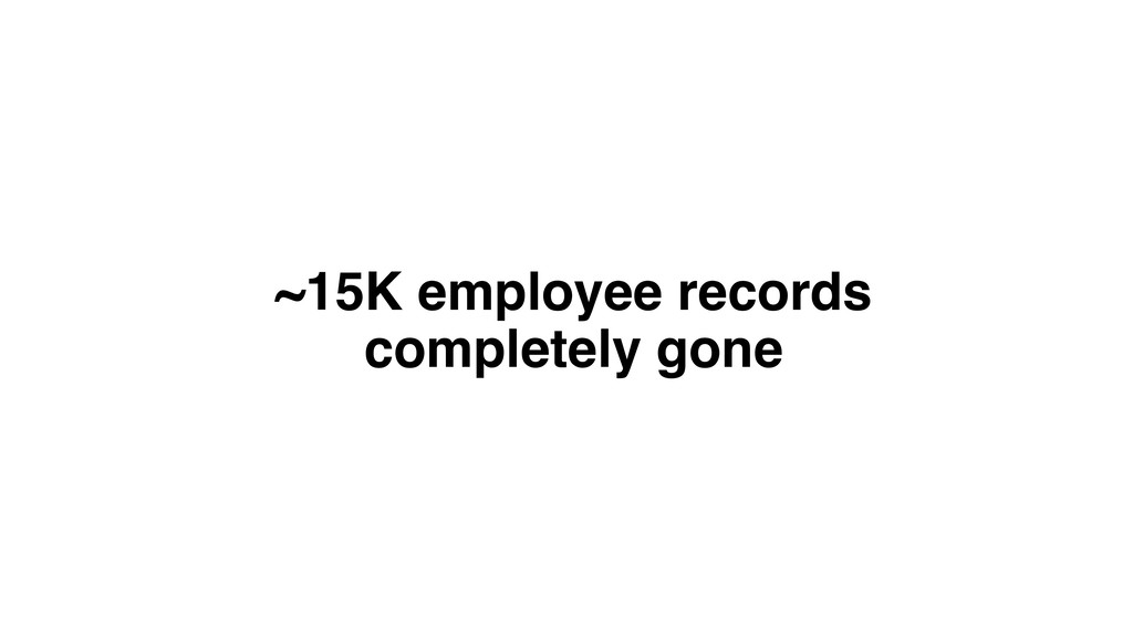 ~15K employee records completely gone