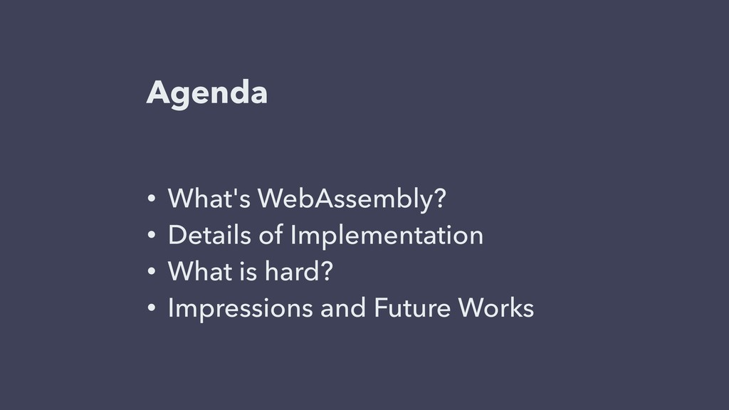 Agenda • What's WebAssembly? • Details of Imple...