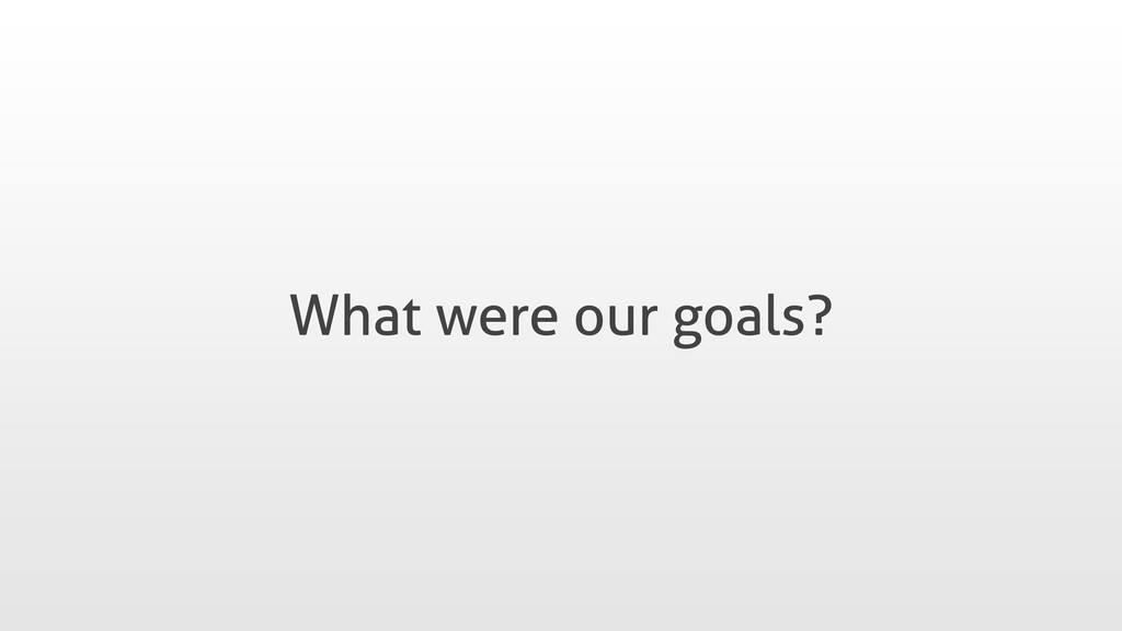 What were our goals?