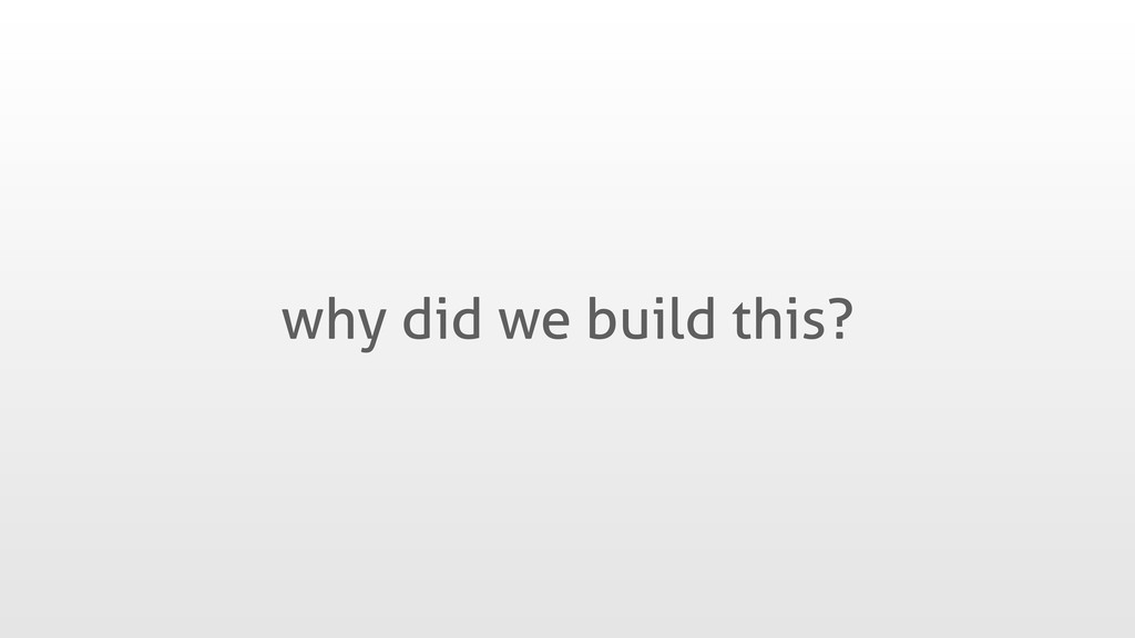 why did we build this?