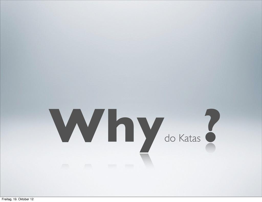 do Katas Why ? Freitag, 19. Oktober 12