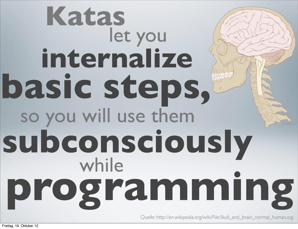 Katas let you internalize basic steps, so you w...