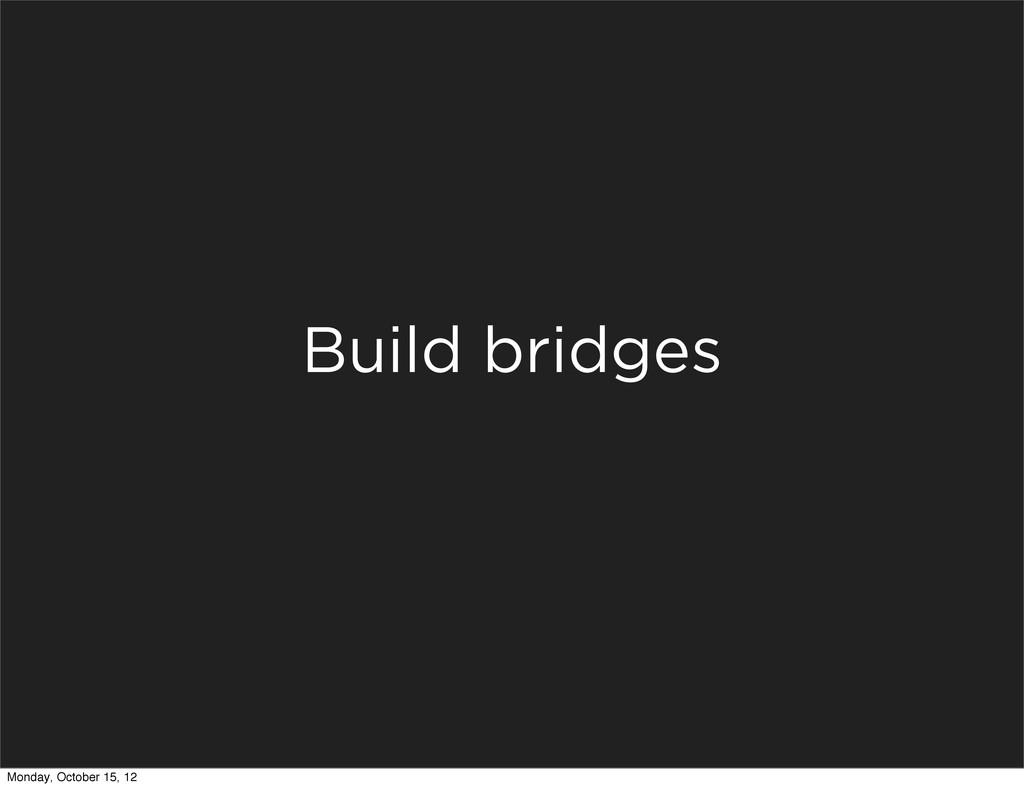 Build bridges Monday, October 15, 12