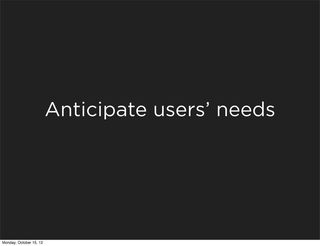 Anticipate users' needs Monday, October 15, 12