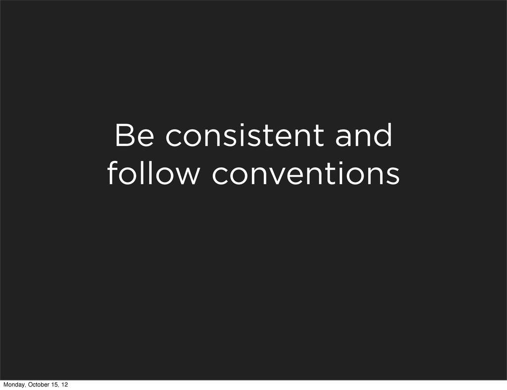 Be consistent and follow conventions Monday, Oc...