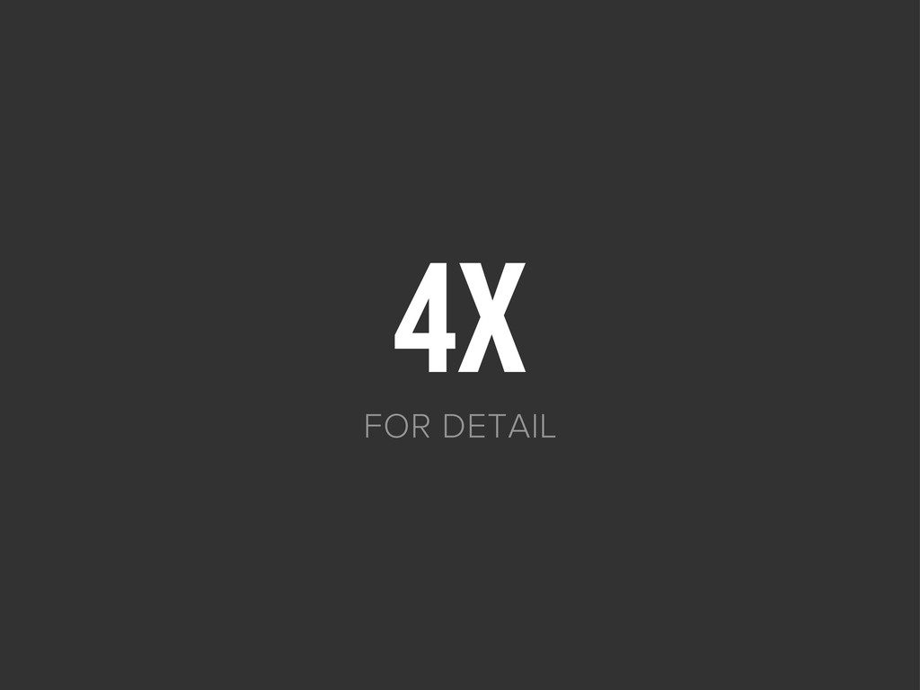 4X FOR DETAIL