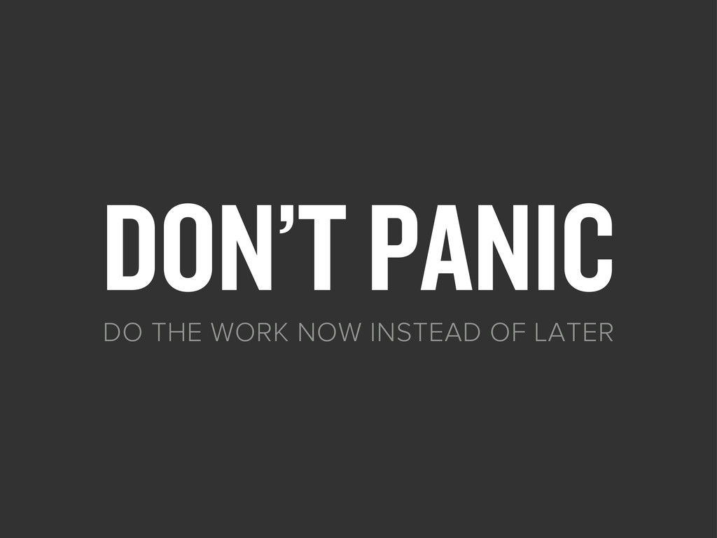 DON'T PANIC DO THE WORK NOW INSTEAD OF LATER