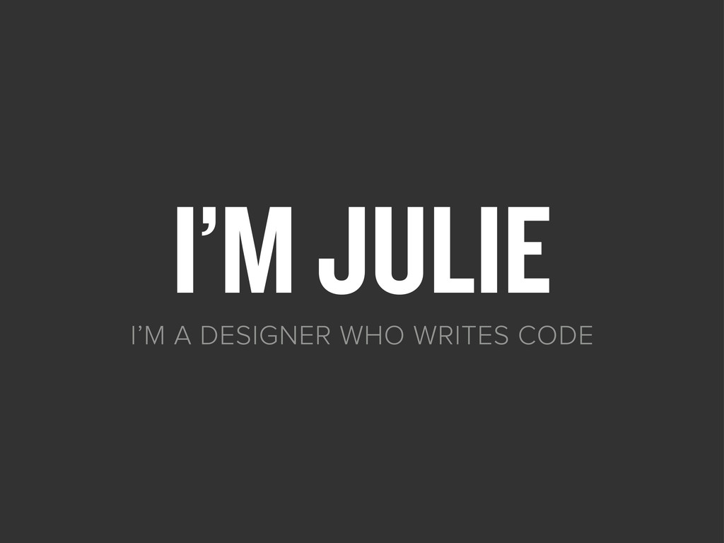 I'M JULIE I'M A DESIGNER WHO WRITES CODE