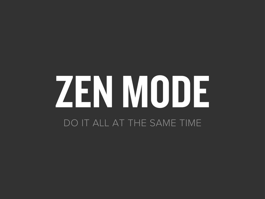 ZEN MODE DO IT ALL AT THE SAME TIME