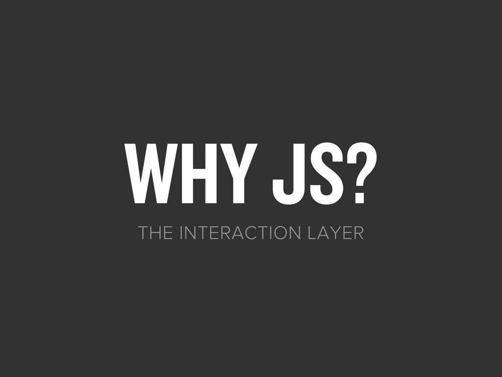 WHY JS? THE INTERACTION LAYER