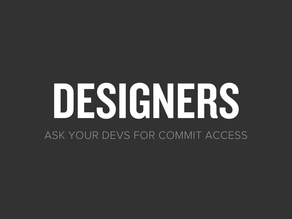 DESIGNERS ASK YOUR DEVS FOR COMMIT ACCESS