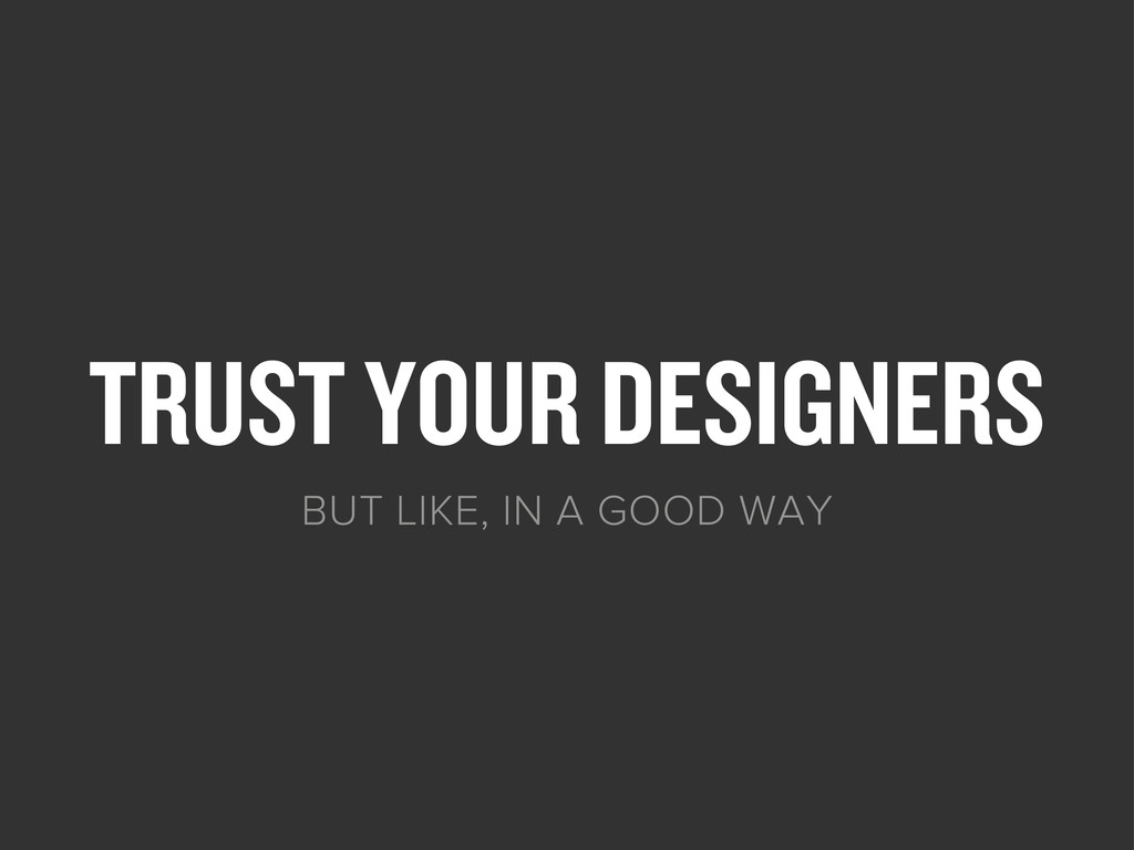 TRUST YOUR DESIGNERS BUT LIKE, IN A GOOD WAY