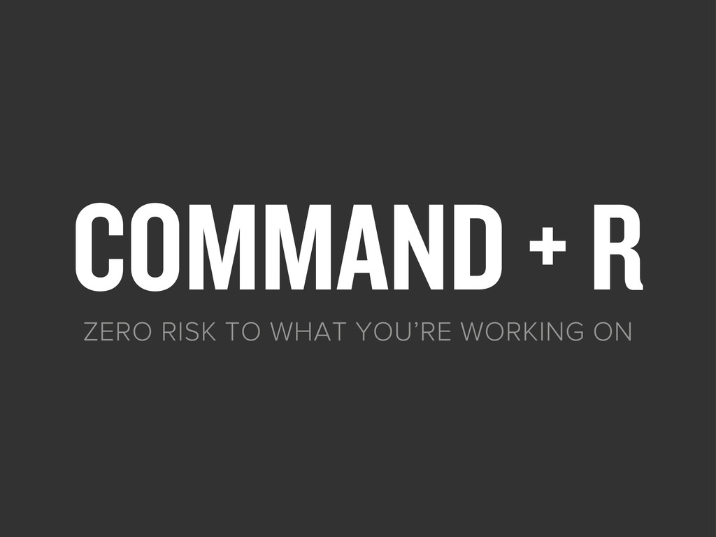 COMMAND + R ZERO RISK TO WHAT YOU'RE WORKING ON