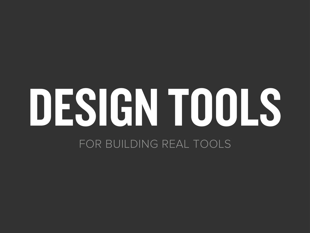 DESIGN TOOLS FOR BUILDING REAL TOOLS