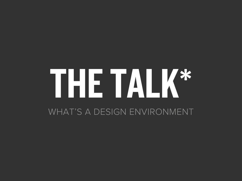 THE TALK* WHAT'S A DESIGN ENVIRONMENT