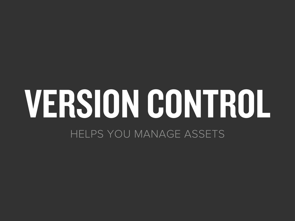 VERSION CONTROL HELPS YOU MANAGE ASSETS