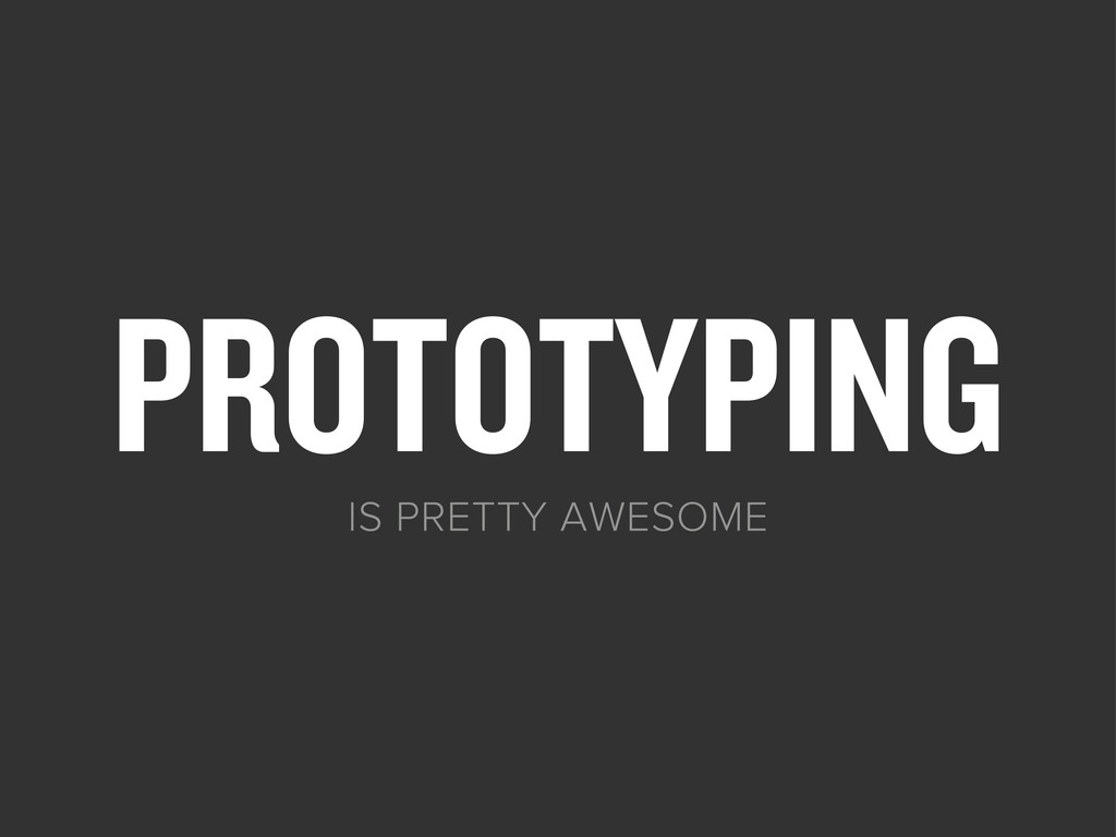 PROTOTYPING IS PRETTY AWESOME