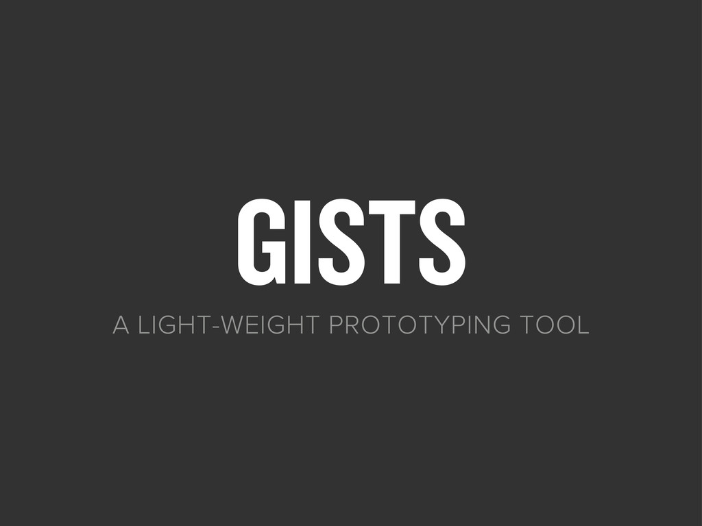 GISTS A LIGHT-WEIGHT PROTOTYPING TOOL