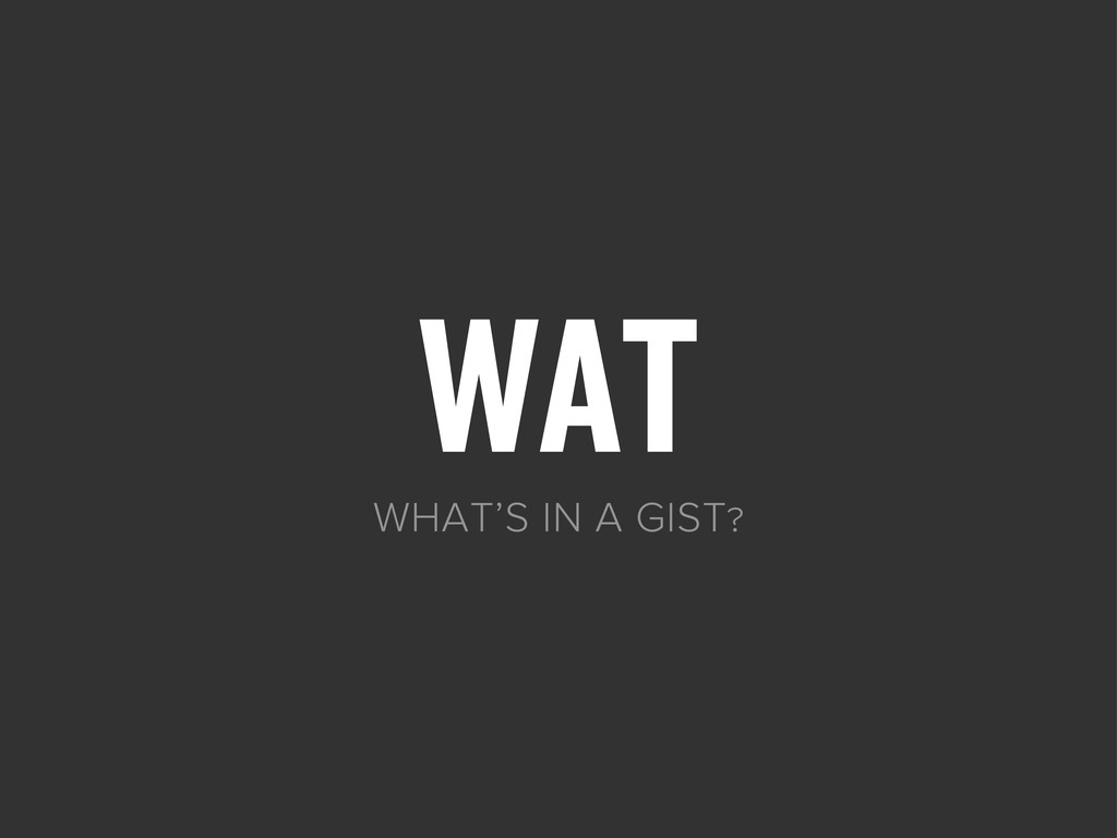 WAT WHAT'S IN A GIST?