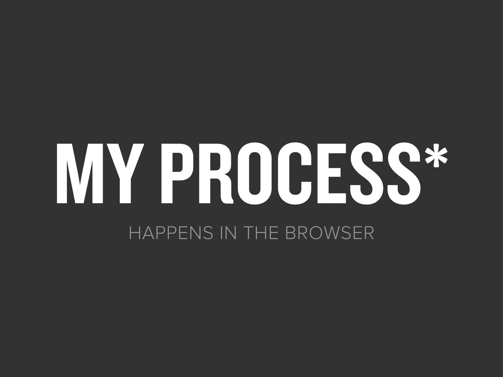 MY PROCESS* HAPPENS IN THE BROWSER