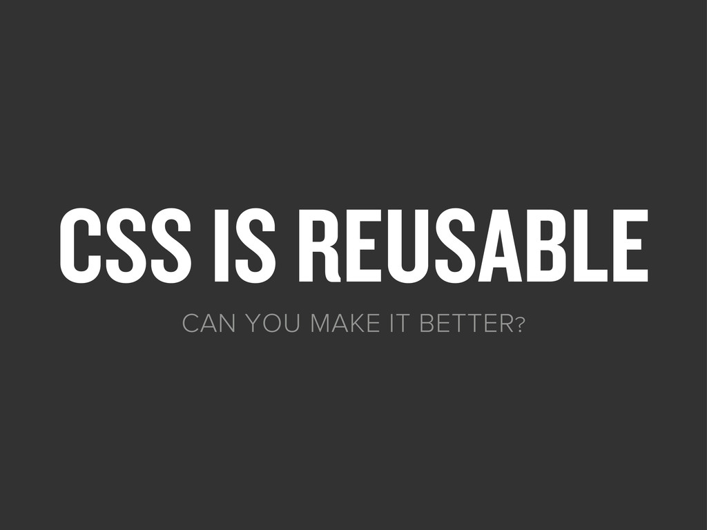 CSS IS REUSABLE CAN YOU MAKE IT BETTER?