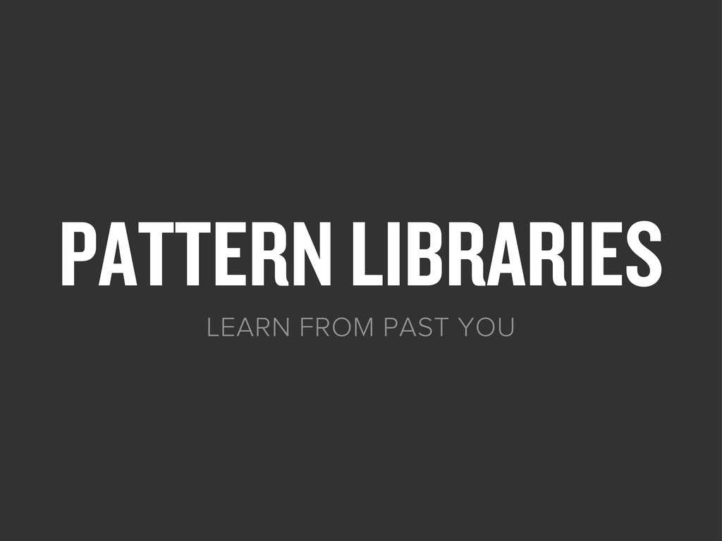 PATTERN LIBRARIES LEARN FROM PAST YOU