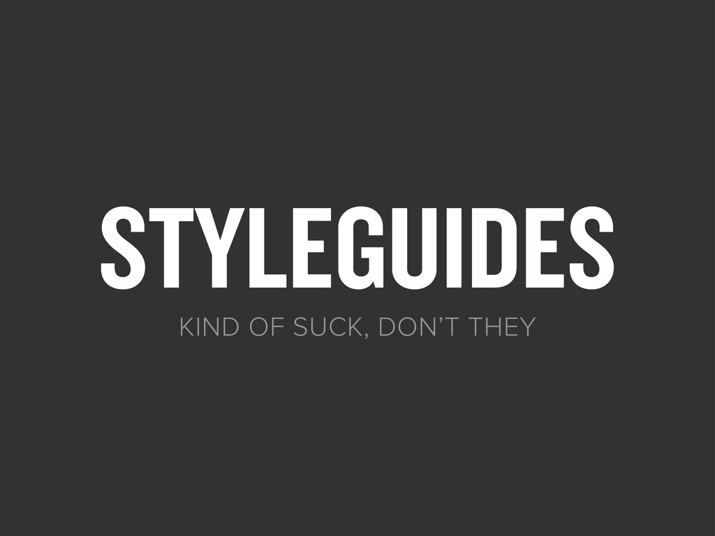 STYLEGUIDES KIND OF SUCK, DON'T THEY