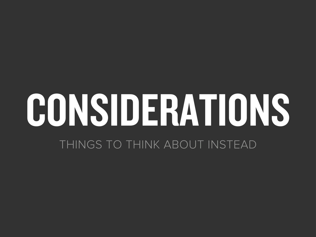 CONSIDERATIONS THINGS TO THINK ABOUT INSTEAD