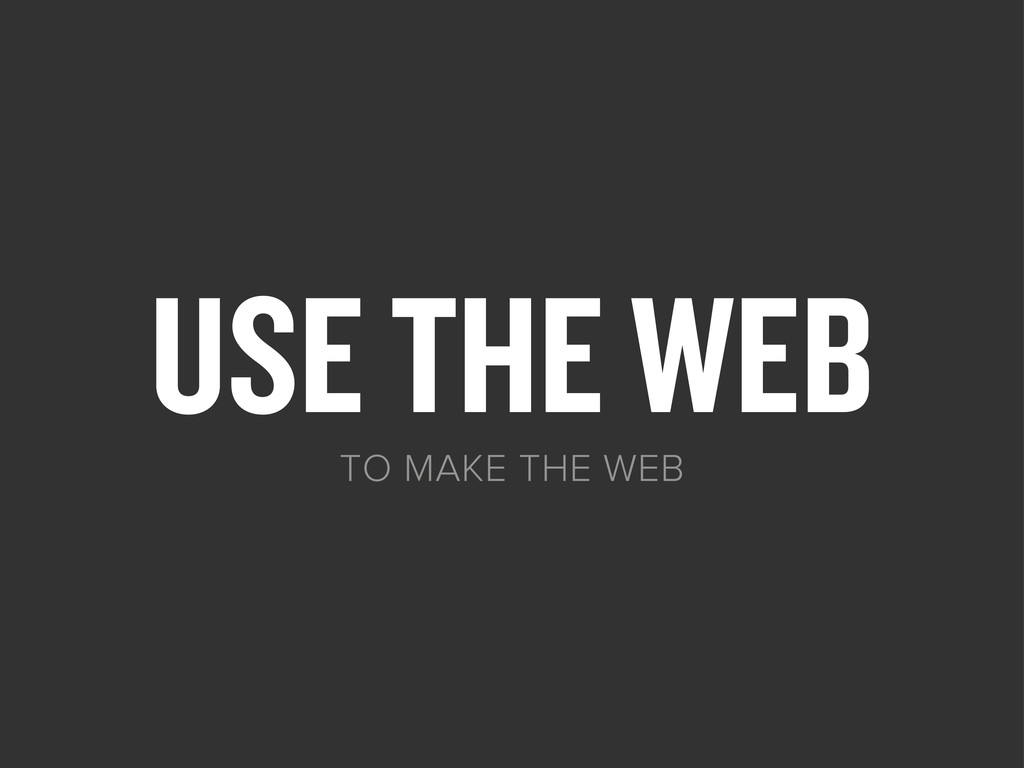 USE THE WEB TO MAKE THE WEB