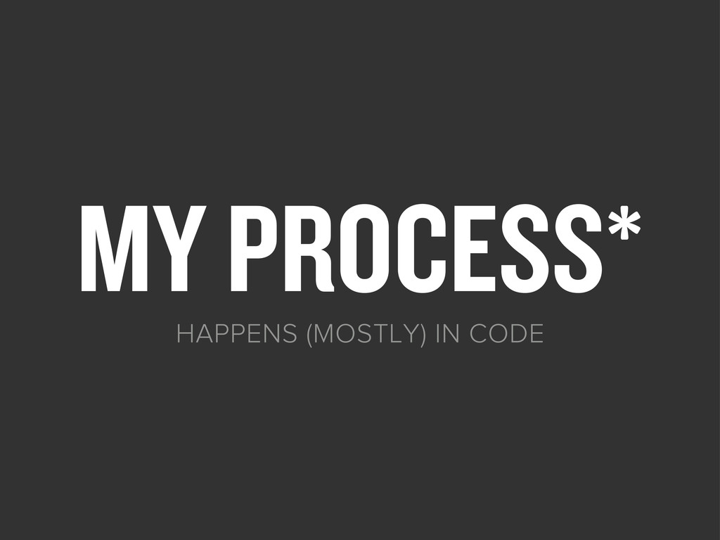 MY PROCESS* HAPPENS (MOSTLY) IN CODE