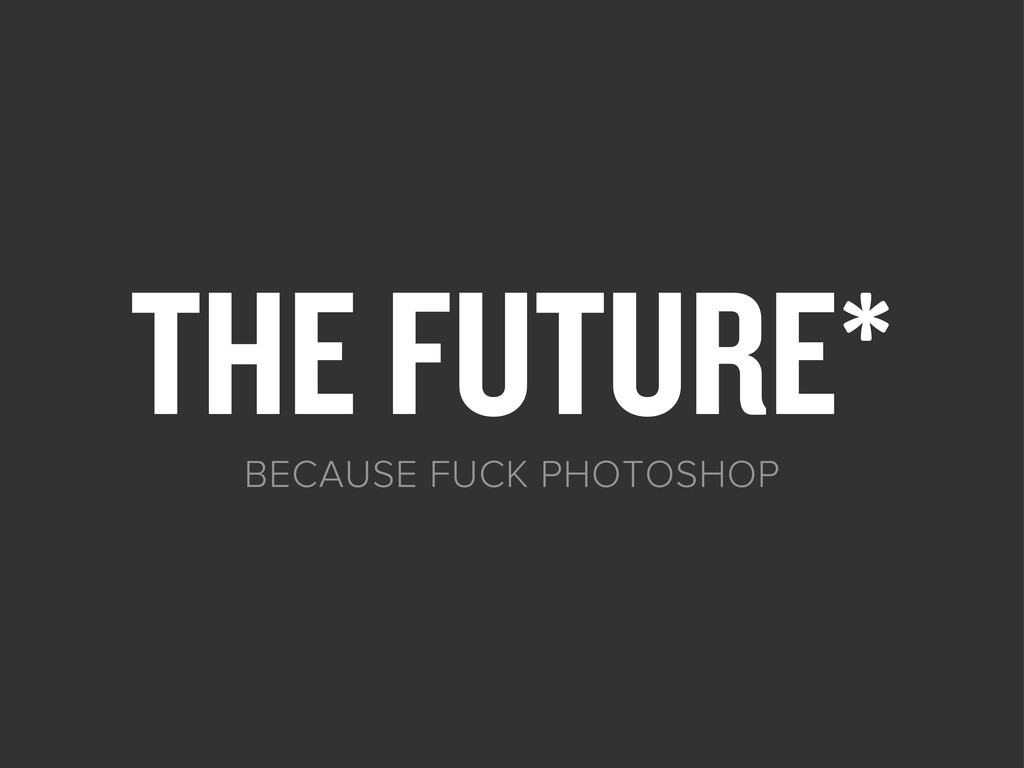 THE FUTURE* BECAUSE FUCK PHOTOSHOP
