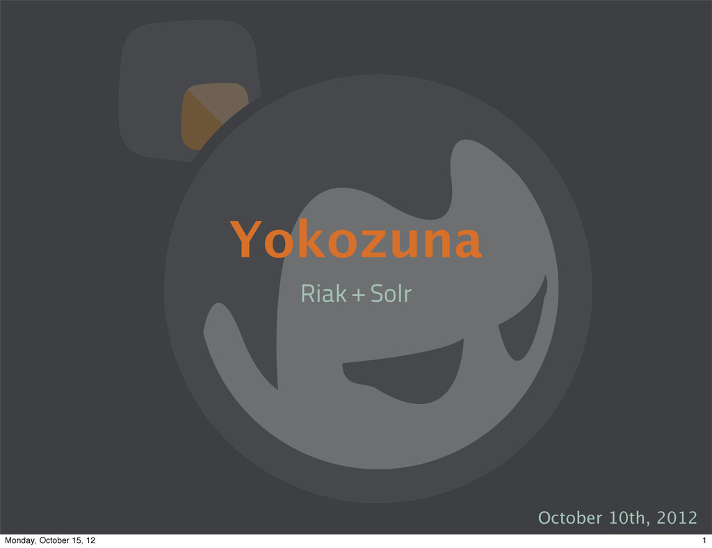 Yokozuna Riak + Solr October 10th, 2012 1 Monda...