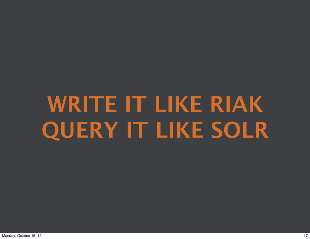WRITE IT LIKE RIAK QUERY IT LIKE SOLR 17 Monday...