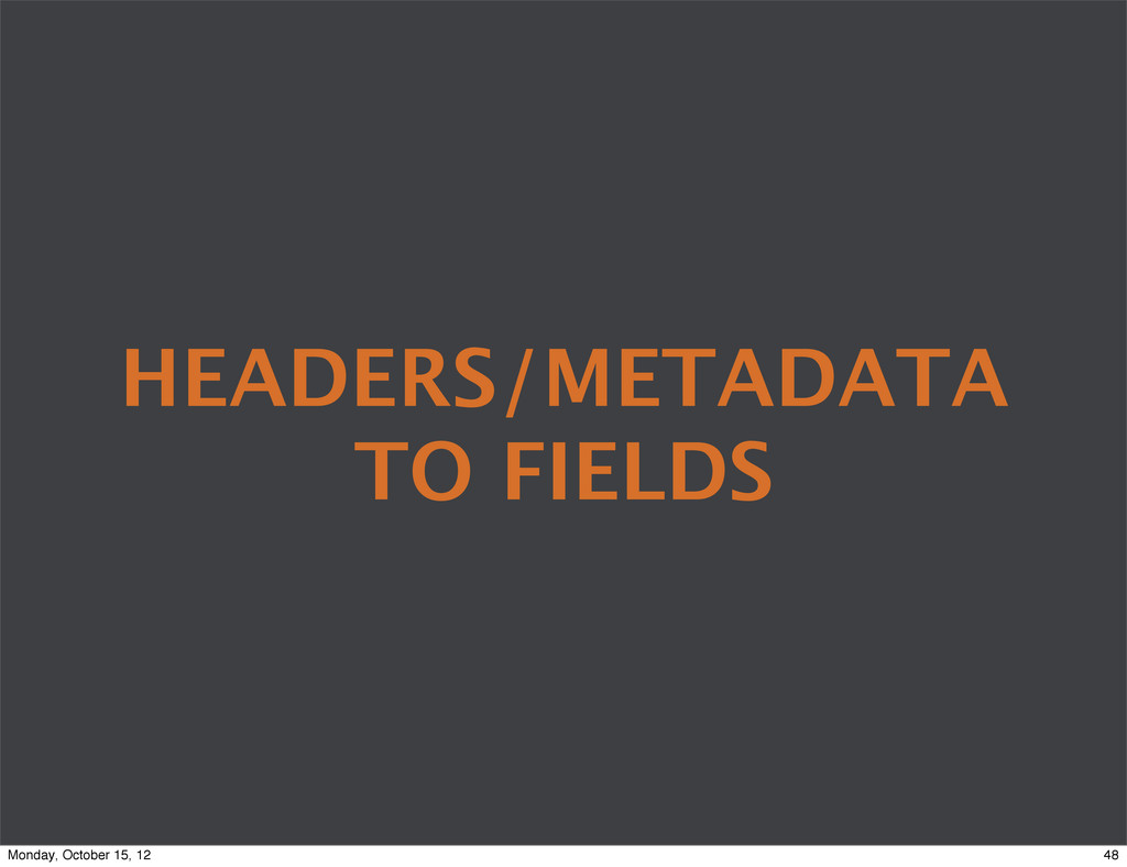 HEADERS/METADATA TO FIELDS 48 Monday, October 1...