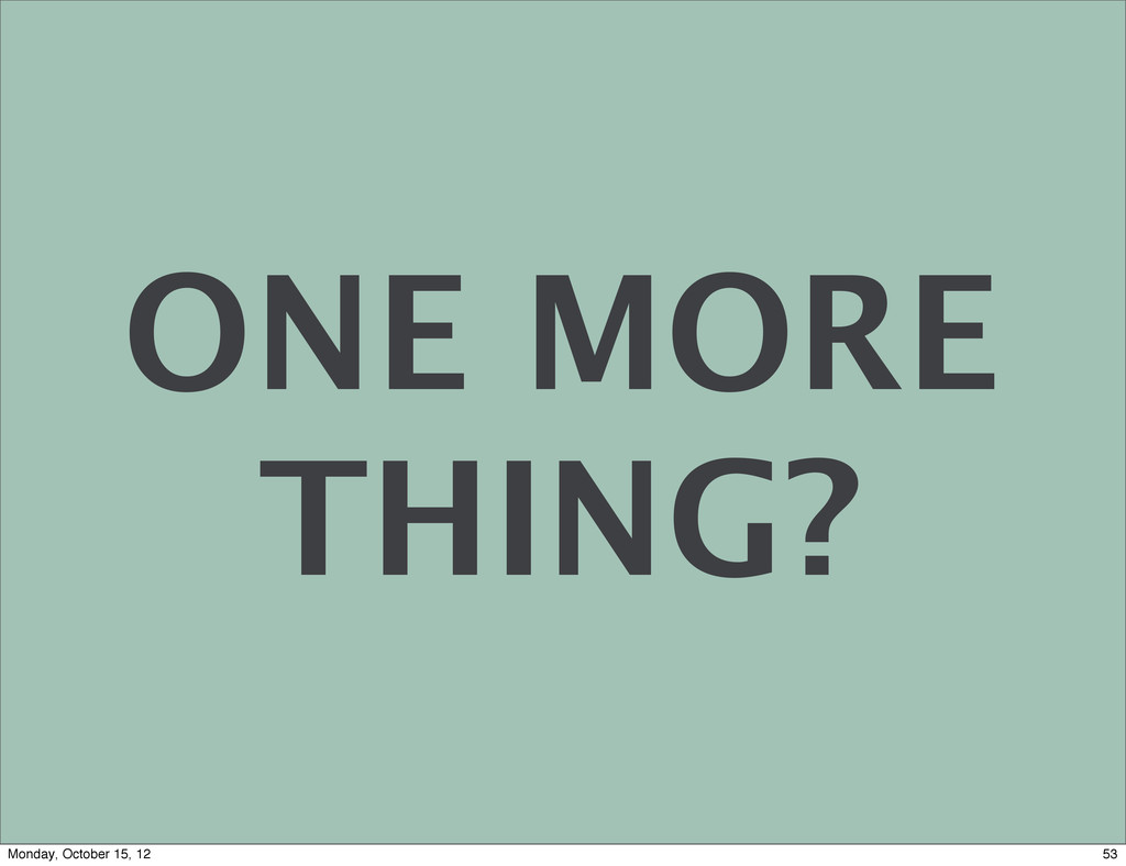 ONE MORE THING? 53 Monday, October 15, 12