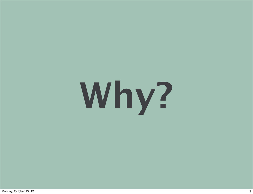 Why? 9 Monday, October 15, 12