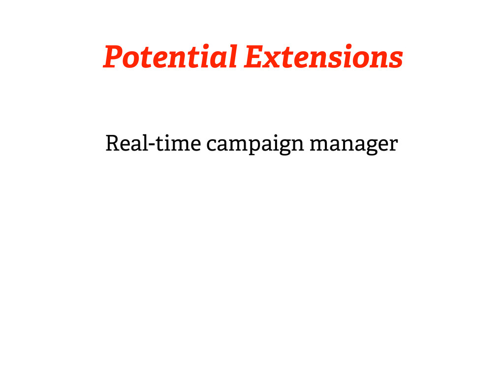 Potential Extensions Real-time campaign manager