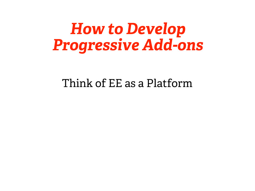 How to Develop Progressive Add-ons Think of EE ...