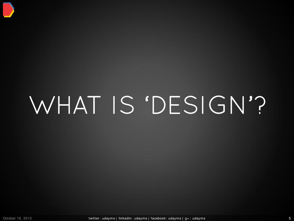 WHAT IS 'DESIGN'? October 16, 2012 twitter: uda...