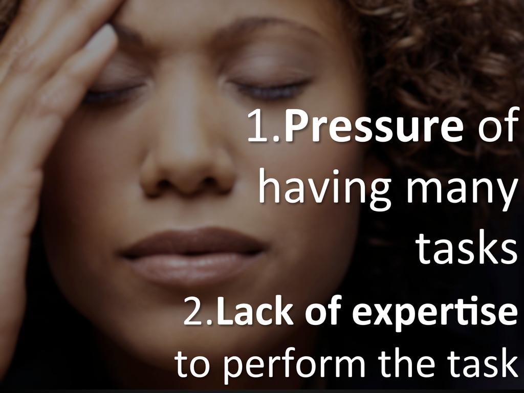 1.Pressure of  having many  tasks...