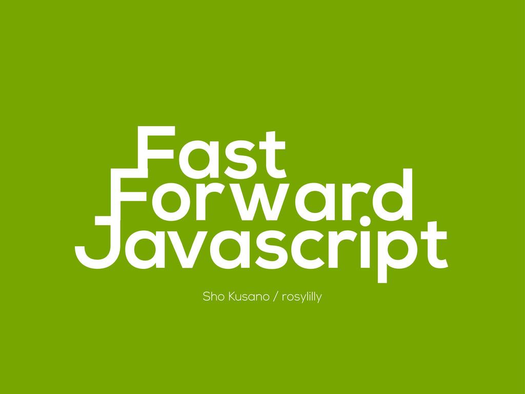 Forward Fast Javascript Sho Kusano / rosylilly