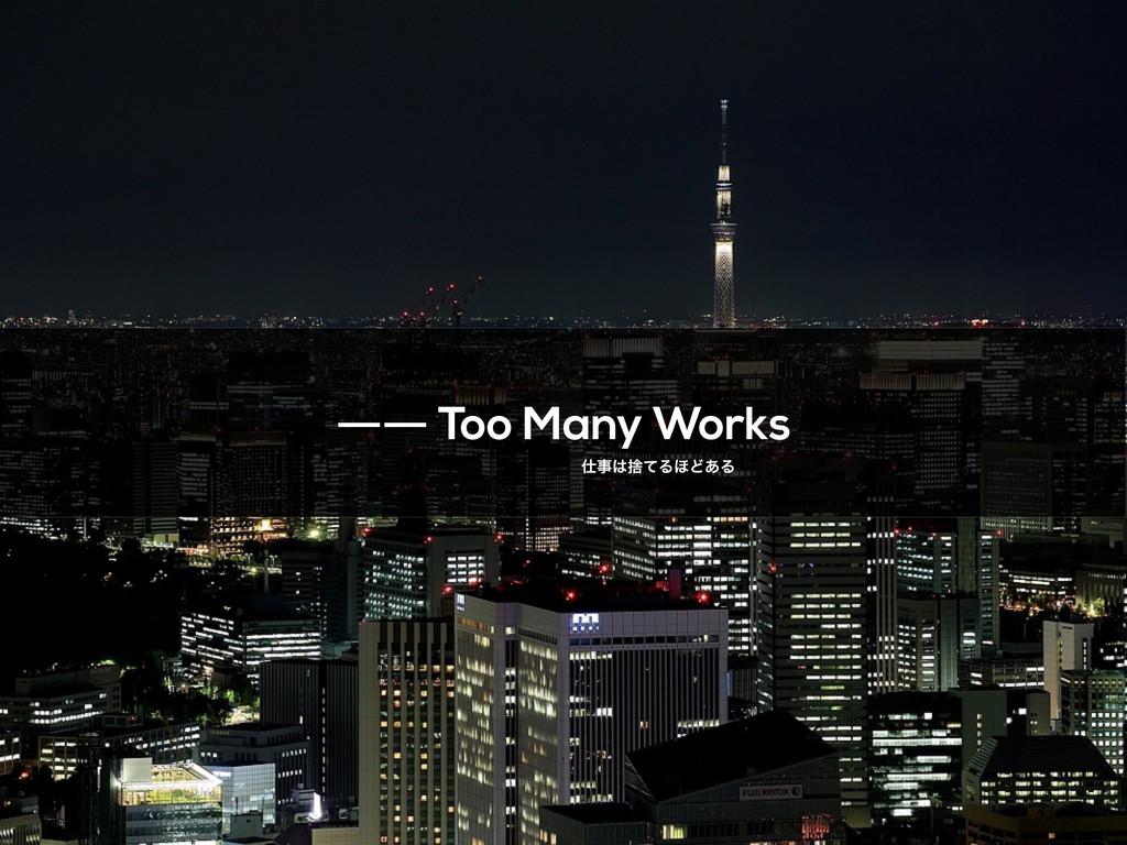 ―― Too Many Works ࣺͯΔ΄Ͳ͋Δ