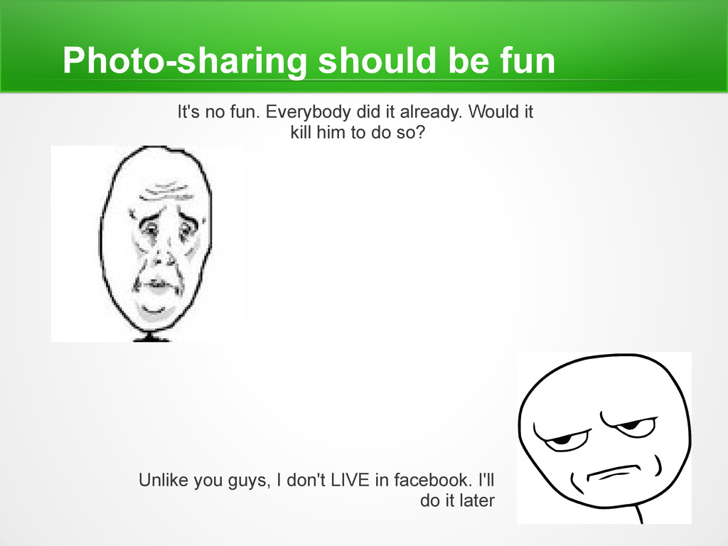 Photo-sharing should be fun It's no fun. Everyb...