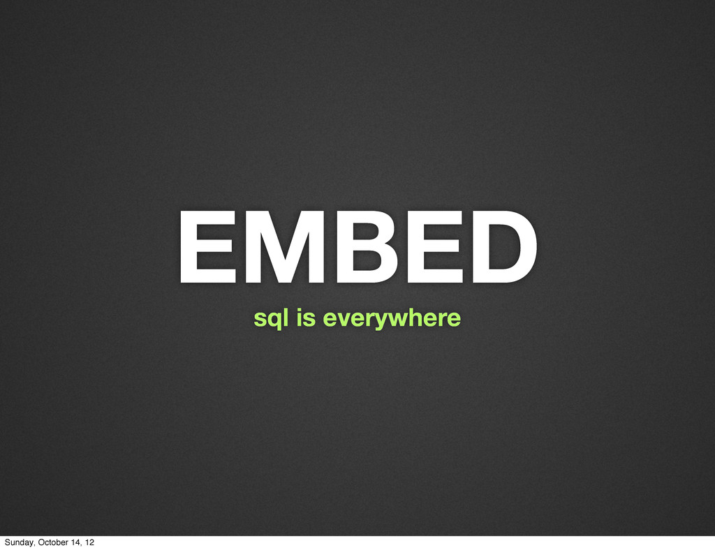 EMBED sql is everywhere Sunday, October 14, 12