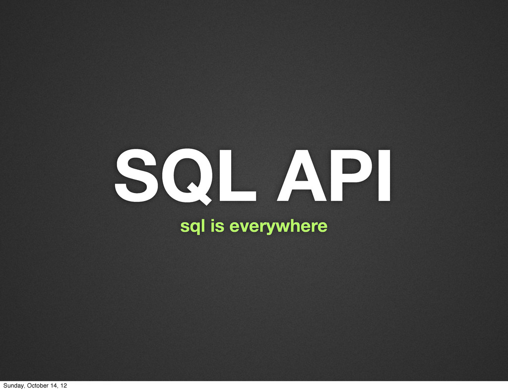 SQL API sql is everywhere Sunday, October 14, 12