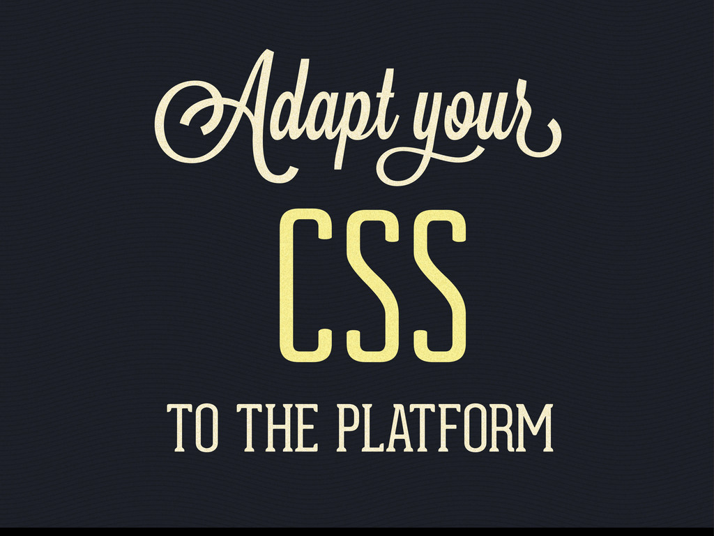 Adapt ou CSS TO THE PLATFORM
