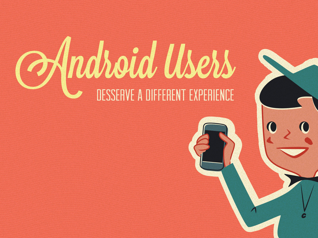 Android sers desserve a different experience