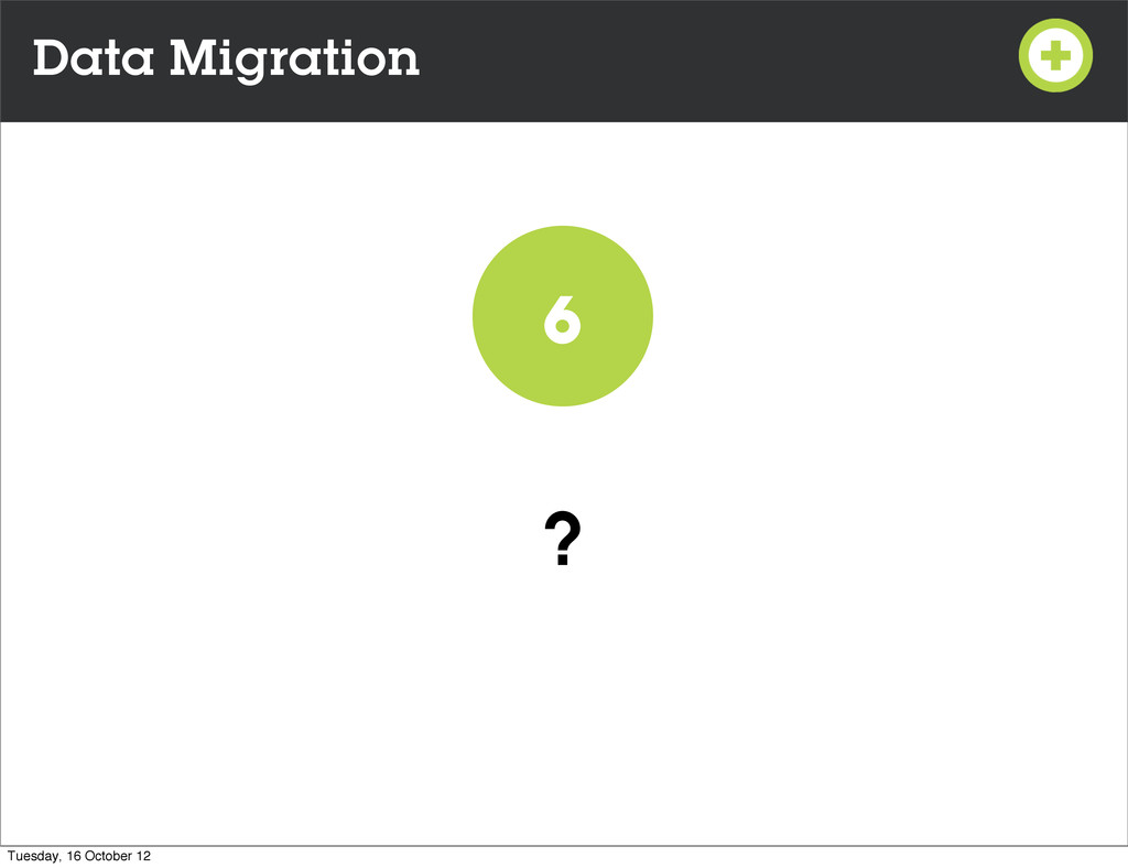 Data Migration ? 6 Tuesday, 16 October 12